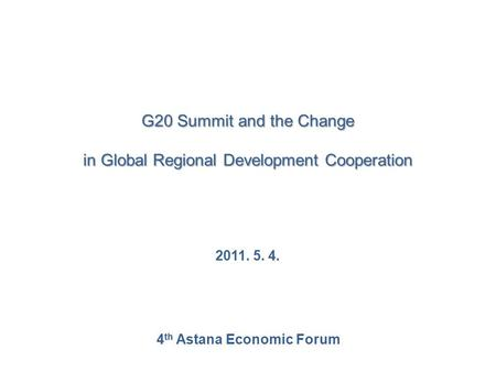 G20 Summit and the Change in Global Regional Development Cooperation 2011. 5. 4. 4 th Astana Economic Forum.