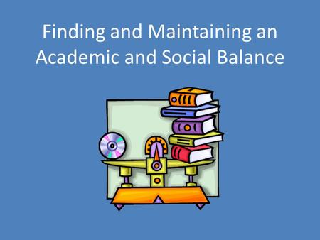 Finding and Maintaining an Academic and Social Balance.