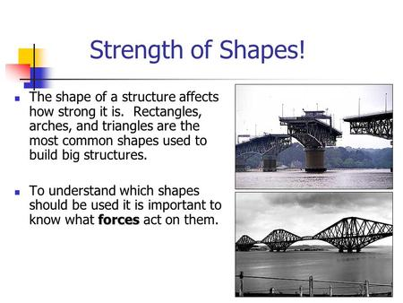 Strength of Shapes! The shape of a structure affects how strong it is. Rectangles, arches, and triangles are the most common shapes used to build big.