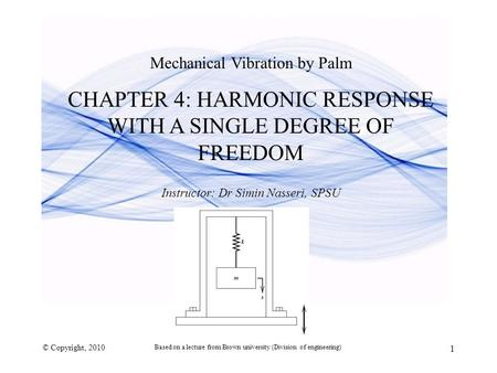 Mechanical Vibration by Palm CHAPTER 4: HARMONIC RESPONSE WITH A SINGLE DEGREE OF FREEDOM Instructor: Dr Simin Nasseri, SPSU © Copyright, 2010 1 Based.