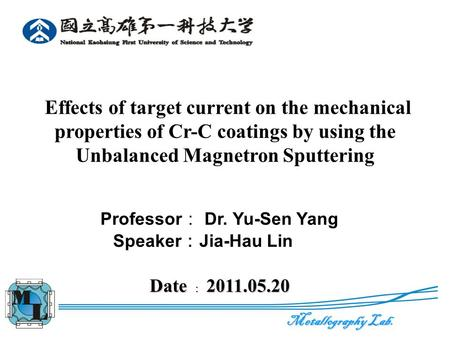 Metallography Lab. 0 Effects of target current on the mechanical properties of Cr-C coatings by using the Unbalanced Magnetron Sputtering Professor : Dr.