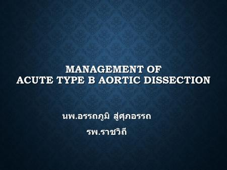 MANAGEMENT OF ACUTE TYPE B AORTIC DISSECTION นพ. อรรถภูมิ สู่ศุภอรรถ รพ. ราชวิถี