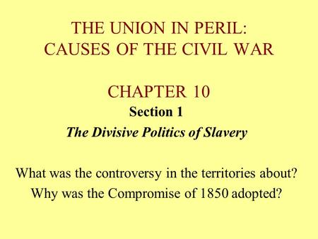 THE UNION IN PERIL: CAUSES OF THE CIVIL WAR CHAPTER 10 Section 1 The Divisive Politics of Slavery What was the controversy in the territories about? Why.