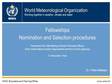 World Meteorological Organization Working together in weather, climate and water Fellowships Nomination and Selection procedures Presented at the 18th.