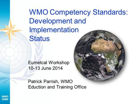 WMO Competency Standards: Development and Implementation Status Eumetcal Workshop 10-13 June 2014 Patrick Parrish, WMO Eduction and Training Office.