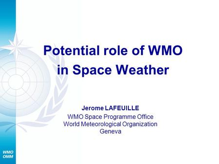 Potential role of WMO in Space Weather Jerome LAFEUILLE WMO Space Programme Office World Meteorological Organization Geneva.