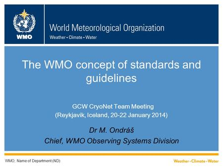 WMO The WMO concept of standards and guidelines GCW CryoNet Team Meeting (Reykjavik, Iceland, 20-22 January 2014) Dr M. Ondráš Chief, WMO Observing Systems.