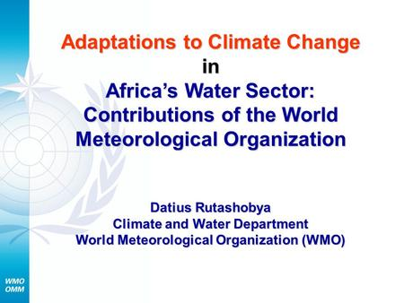 Adaptations to Climate Change in Africa's Water Sector: Contributions of the World Meteorological Organization Datius Rutashobya Climate and Water Department.