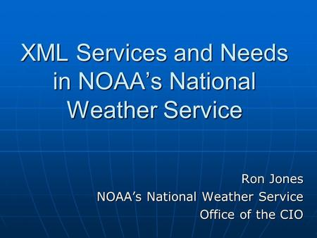 XML Services and Needs in NOAA's National Weather Service Ron Jones NOAA's National Weather Service Office of the CIO.