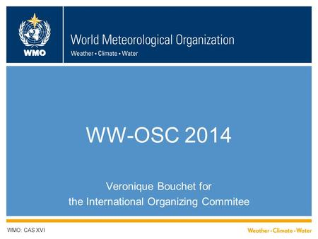 WMO WW-OSC 2014 Veronique Bouchet for the International Organizing Commitee WMO: CAS XVI.