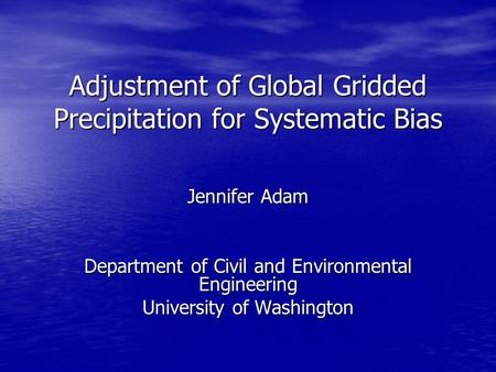 Adjustment of Global Gridded Precipitation for Systematic Bias Jennifer Adam Department of Civil and Environmental Engineering University of Washington.