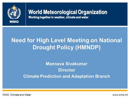 World Meteorological Organization Working together in weather, climate and water Need for High Level Meeting on National Drought Policy (HMNDP) Mannava.