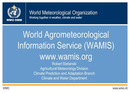World Meteorological Organization Working together in weather, climate and water WMO OMM WMO www.wmo.int World Agrometeorological Information Service (WAMIS)