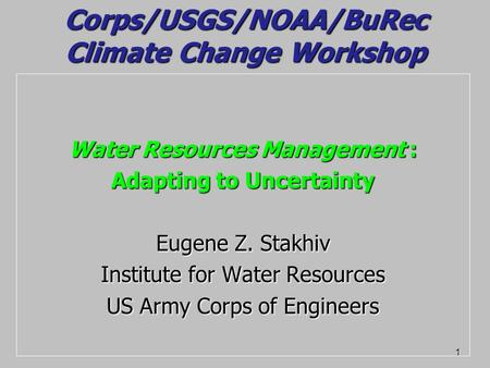 1 Corps/USGS/NOAA/BuRec Climate Change Workshop Water Resources Management : Adapting to Uncertainty Eugene Z. Stakhiv Institute for Water Resources US.