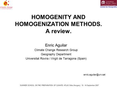 SUMMER SCHOOL ON THE PREPARATION OF CLIMATE ATLAS Sitke (Hungary); 10 - 14 September 2007 HOMOGENITY AND HOMOGENIZATION METHODS. A review. Enric Aguilar.
