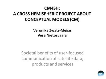 CM4SH: A CROSS HEMISPHERIC PROJECT ABOUT CONCEPTUAL MODELS (CM) Veronika Zwatz-Meise Vesa Nietosvaara Societal benefits of user-focused communication of.