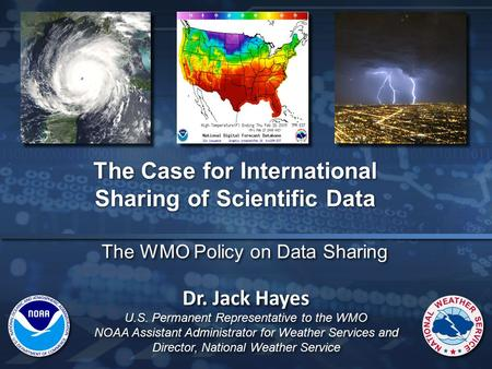 The WMO Policy on Data Sharing The Case for International Sharing of Scientific Data Dr. Jack Hayes U.S. Permanent Representative to the WMO NOAA Assistant.