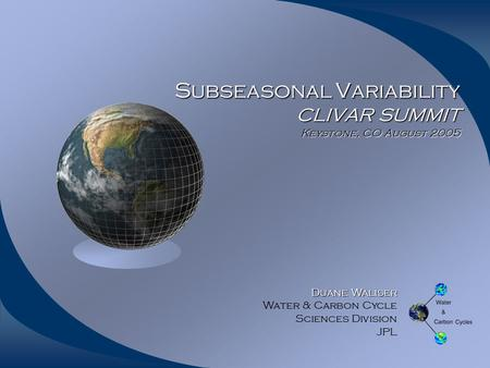 Subseasonal Variability CLIVAR SUMMIT Keystone, CO August 2005 Duane Waliser Duane Waliser Water & Carbon Cycle Sciences Division JPL.
