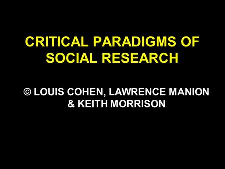CRITICAL PARADIGMS OF SOCIAL RESEARCH © LOUIS COHEN, LAWRENCE MANION & KEITH MORRISON.