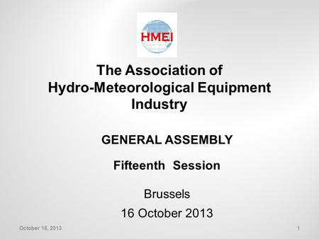The Association of Hydro-Meteorological Equipment Industry GENERAL ASSEMBLY Fifteenth Session Brussels 16 October 2013 1October 16, 2013.