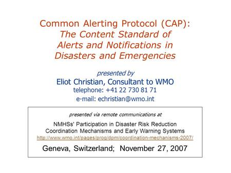 Common Alerting Protocol (CAP): The Content Standard of Alerts and Notifications in Disasters and Emergencies presented by Eliot Christian, Consultant.
