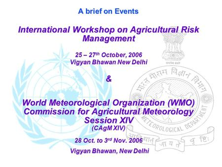 A brief on Events International Workshop on Agricultural Risk Management 25 – 27 th October, 2006 Vigyan Bhawan New Delhi & World Meteorological Organization.