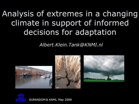 EURANDOM & KNMI, May 2009 Analysis of extremes in a changing climate in support of informed decisions for adaptation