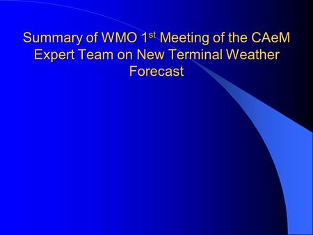 Summary of WMO 1 st Meeting of the CAeM Expert Team on New Terminal Weather Forecast.