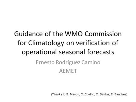 Guidance of the WMO Commission for CIimatology on verification of operational seasonal forecasts Ernesto Rodríguez Camino AEMET (Thanks to S. Mason, C.