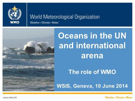 Oceans in the UN and international arena The role of WMO WSIS, Geneva, 10 June 2014 www.wmo.int.