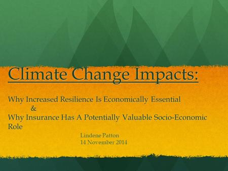 Climate Change Impacts: Why Increased Resilience Is Economically Essential & Why Insurance Has A Potentially Valuable Socio-Economic Role Lindene Patton.
