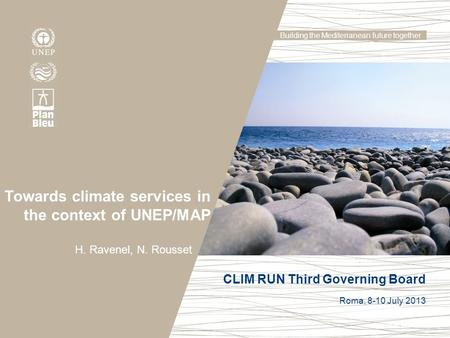 Building the Mediterranean future together Towards climate services in the context of UNEP/MAP H. Ravenel, N. Rousset CLIM RUN Third Governing Board Roma,