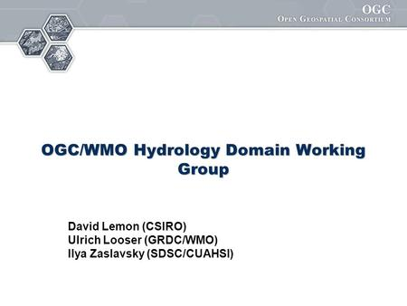 OGC/WMO Hydrology Domain Working Group David Lemon (CSIRO) Ulrich Looser (GRDC/WMO) Ilya Zaslavsky (SDSC/CUAHSI)