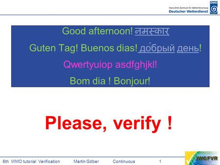6th WMO tutorial Verification Martin GöberContinuous 1 Good afternoon! नमस्कार नमस्कार Guten Tag! Buenos dias! до́брый день! до́брыйдень Qwertzuiop asdfghjkl!