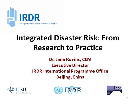 1 Integrated Disaster Risk: From Research to Practice Dr. Jane Rovins, CEM Executive Director IRDR International Programme Office Beijing, China.