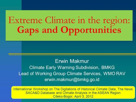 Extreme Climate in the region: Gaps and Opportunities Erwin Makmur Climate Early Warning Subdivision, BMKG Lead of Working Group Climate Services, WMO.