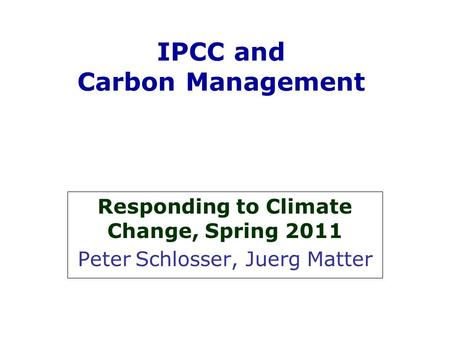 IPCC and Carbon Management Responding to Climate Change, Spring 2011 Peter Schlosser, Juerg Matter.