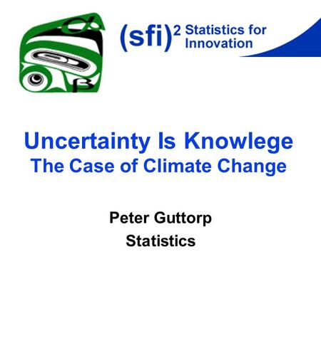 Uncertainty Is Knowlege The Case of Climate Change Peter Guttorp Statistics.