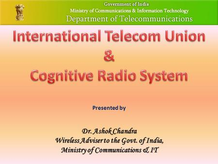 Presented by Dr. Ashok Chandra Wireless Adviser to the Govt. of India, Ministry of Communications & IT.