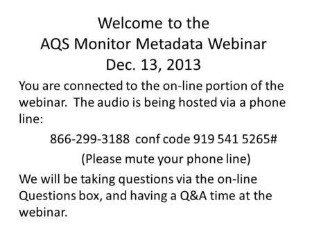 Welcome to the AQS Monitor Metadata Webinar Dec. 13, 2013 You are connected to the on-line portion of the webinar. The audio is being hosted via a phone.