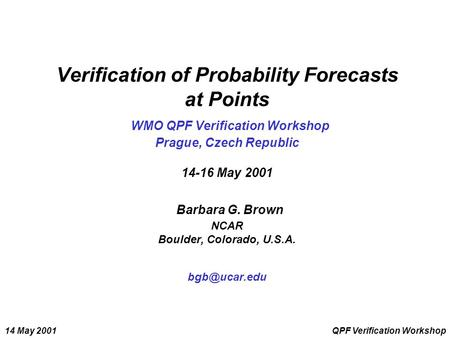 14 May 2001QPF Verification Workshop Verification of Probability Forecasts at Points WMO QPF Verification Workshop Prague, Czech Republic 14-16 May 2001.