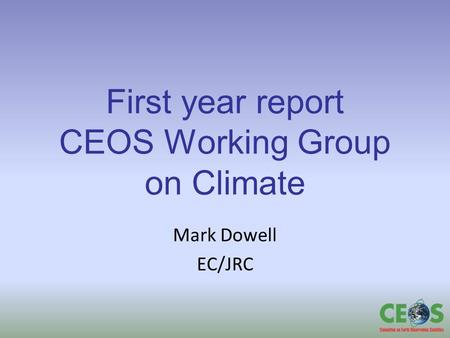 First year report CEOS Working Group on Climate Mark Dowell EC/JRC.