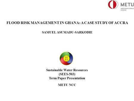 FLOOD RISK MANAGEMENT IN GHANA: A CASE STUDY OF ACCRA SAMUEL ASUMADU-SARKODIE Sustainable Water Resources (SEES-503) Term Paper Presentation METU NCC.