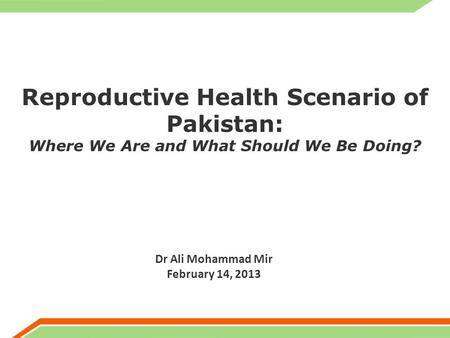 Reproductive Health Scenario of Pakistan: Where We Are and What Should We Be Doing? Dr Ali Mohammad Mir February 14, 2013.