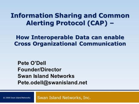© 2008 Swan Island Networks Information Sharing and Common Alerting Protocol (CAP) – How Interoperable Data can enable Cross Organizational Communication.