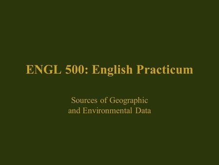 ENGL 500: English Practicum Sources of Geographic and Environmental Data.