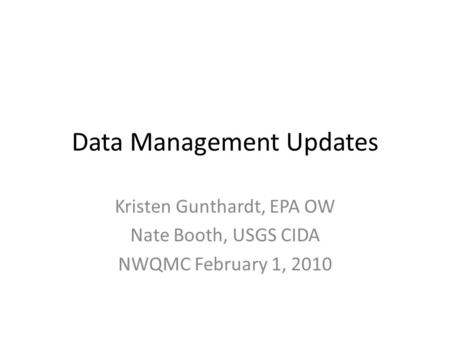 Data Management Updates Kristen Gunthardt, EPA OW Nate Booth, USGS CIDA NWQMC February 1, 2010.