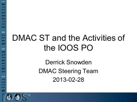 DMAC ST and the Activities of the IOOS PO Derrick Snowden DMAC Steering Team 2013-02-28.