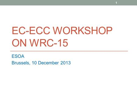 EC-ECC WORKSHOP ON WRC-15 ESOA Brussels, 10 December 2013 1.