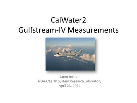 CalWater2 Gulfstream-IV Measurements Janet Intrieri NOAA/Earth System Research Laboratory April 23, 2014.